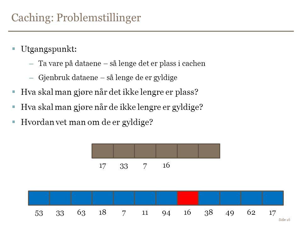 Caching: Problemstillinger Side 16  Utgangspunkt: –Ta vare på dataene – så lenge det er plass i cachen –Gjenbruk dataene – så lenge de er gyldige  Hva skal man gjøre når det ikke lengre er plass.