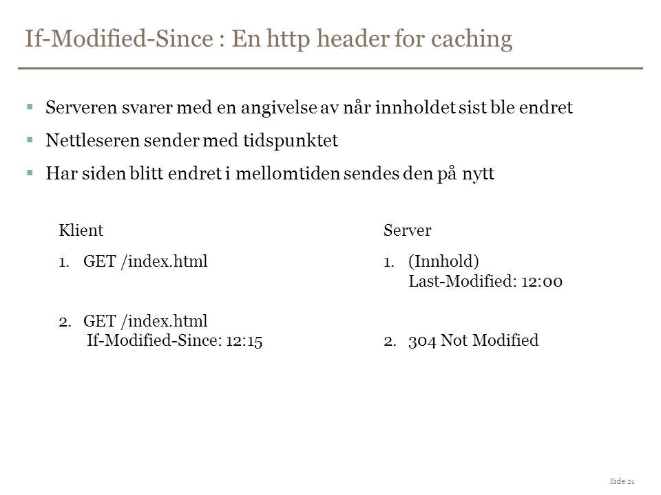 If-Modified-Since : En http header for caching Side 21  Serveren svarer med en angivelse av når innholdet sist ble endret  Nettleseren sender med tidspunktet  Har siden blitt endret i mellomtiden sendes den på nytt 1.GET /index.html 2.GET /index.html If-Modified-Since: 12:15 1.(Innhold) Last-Modified: 12:00 2.304 Not Modified KlientServer