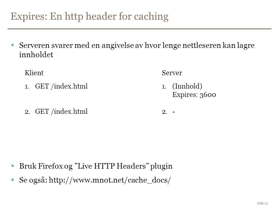 Expires: En http header for caching Side 22  Serveren svarer med en angivelse av hvor lenge nettleseren kan lagre innholdet  Bruk Firefox og Live HTTP Headers plugin  Se også: http://www.mnot.net/cache_docs/ 1.GET /index.html 2.GET /index.html 1.(Innhold) Expires: 3600 2.- KlientServer