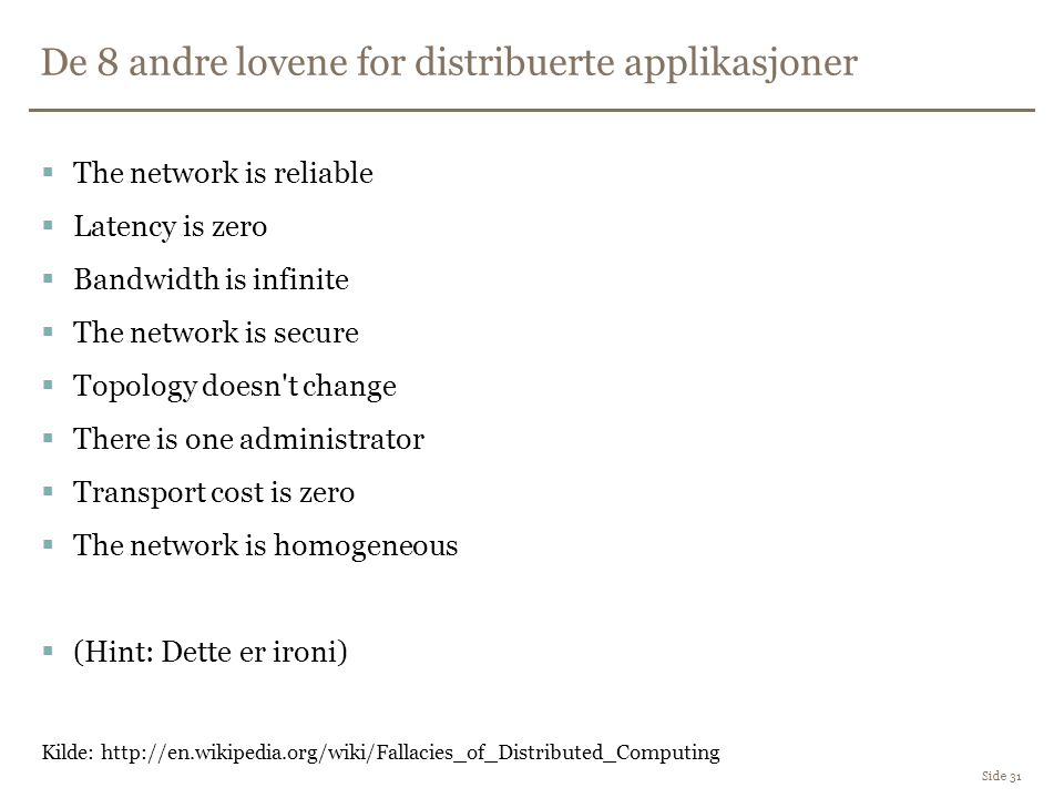 De 8 andre lovene for distribuerte applikasjoner Side 31  The network is reliable  Latency is zero  Bandwidth is infinite  The network is secure  Topology doesn t change  There is one administrator  Transport cost is zero  The network is homogeneous  (Hint: Dette er ironi) Kilde: http://en.wikipedia.org/wiki/Fallacies_of_Distributed_Computing