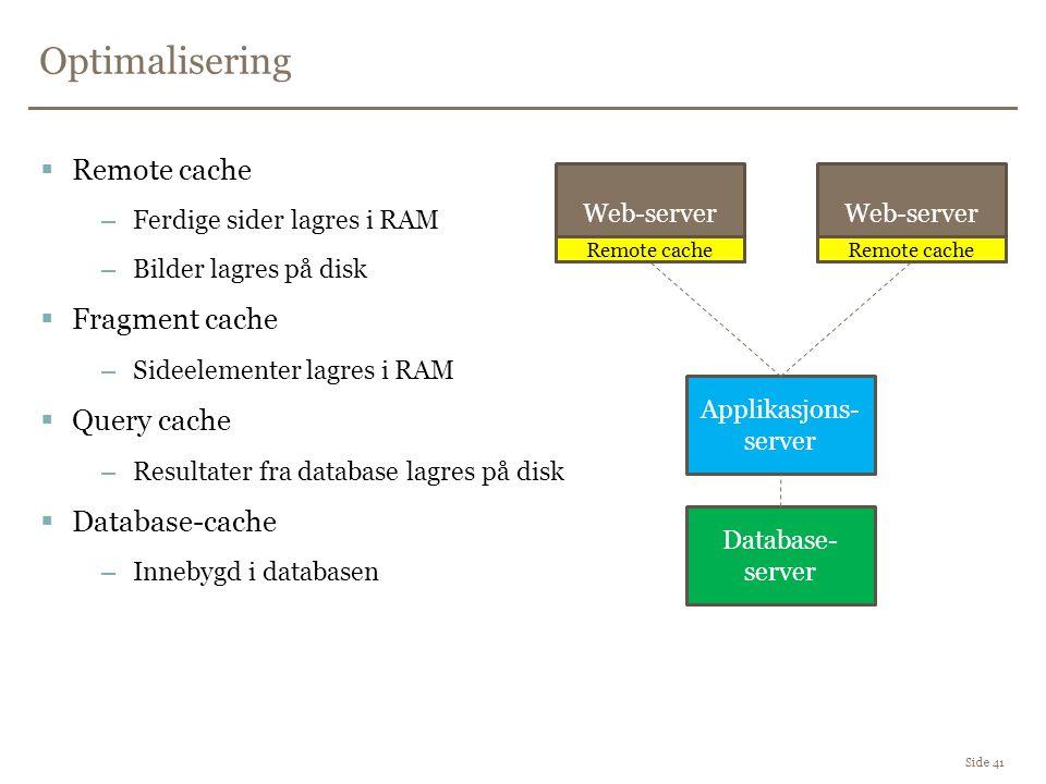 Optimalisering Side 41  Remote cache –Ferdige sider lagres i RAM –Bilder lagres på disk  Fragment cache –Sideelementer lagres i RAM  Query cache –Resultater fra database lagres på disk  Database-cache –Innebygd i databasen Database- server Applikasjons- server Web-server Remote cache