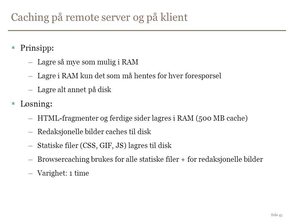 Caching på remote server og på klient Side 43  Prinsipp: –Lagre så mye som mulig i RAM –Lagre i RAM kun det som må hentes for hver forespørsel –Lagre alt annet på disk  Løsning: –HTML-fragmenter og ferdige sider lagres i RAM (500 MB cache) –Redaksjonelle bilder caches til disk –Statiske filer (CSS, GIF, JS) lagres til disk –Browsercaching brukes for alle statiske filer + for redaksjonelle bilder –Varighet: 1 time