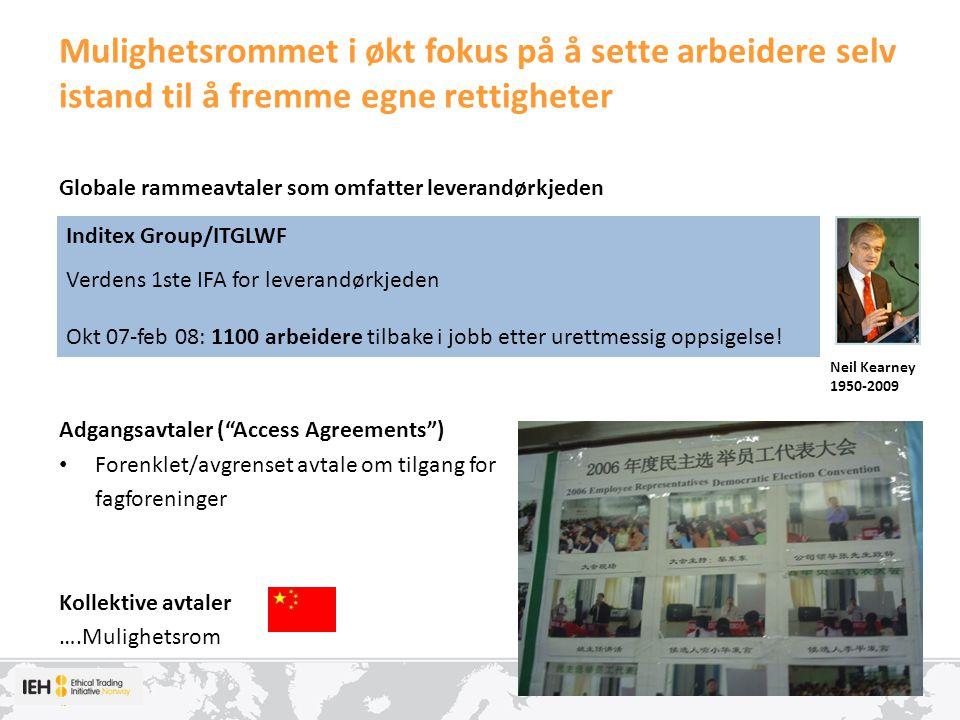 Mulighetsrommet i økt fokus på å sette arbeidere selv istand til å fremme egne rettigheter Globale rammeavtaler som omfatter leverandørkjeden Adgangsavtaler ( Access Agreements ) Forenklet/avgrenset avtale om tilgang for fagforeninger Kollektive avtaler ….Mulighetsrom Inditex Group/ITGLWF Verdens 1ste IFA for leverandørkjeden Okt 07-feb 08: 1100 arbeidere tilbake i jobb etter urettmessig oppsigelse.
