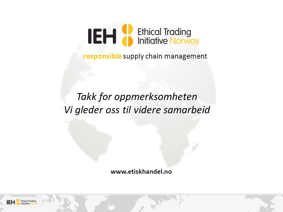 responsible supply chain management www.etiskhandel.no Takk for oppmerksomheten Vi gleder oss til videre samarbeid