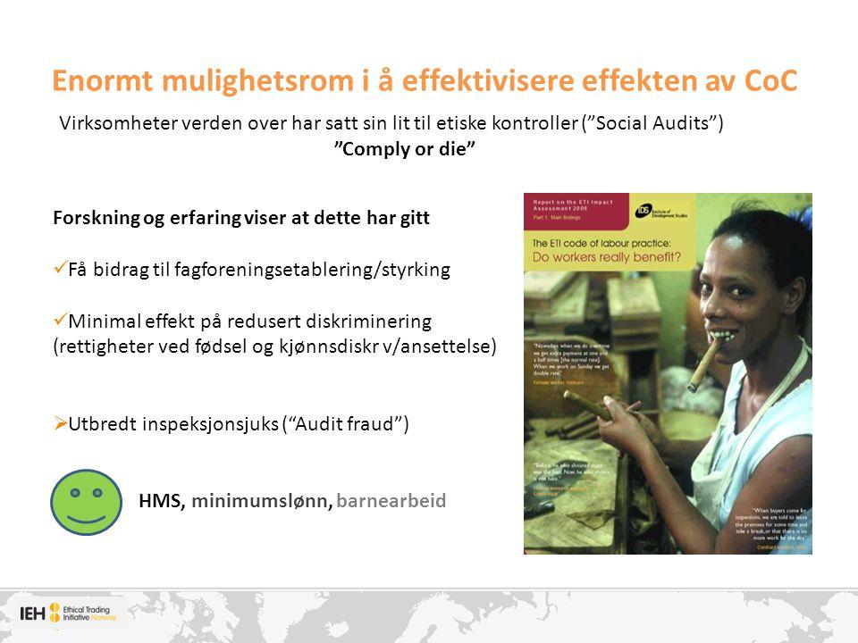Enormt mulighetsrom i å effektivisere effekten av CoC Forskning og erfaring viser at dette har gitt Få bidrag til fagforeningsetablering/styrking Minimal effekt på redusert diskriminering (rettigheter ved fødsel og kjønnsdiskr v/ansettelse)  Utbredt inspeksjonsjuks ( Audit fraud ) HMS, minimumslønn, barnearbeid Virksomheter verden over har satt sin lit til etiske kontroller ( Social Audits ) Comply or die