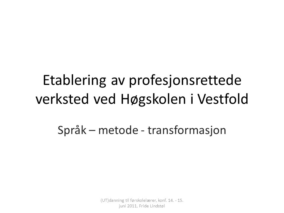 Etablering av profesjonsrettede verksted ved Høgskolen i Vestfold Språk – metode - transformasjon (UT)danning til førskolelærer, konf. 14. - 15. juni