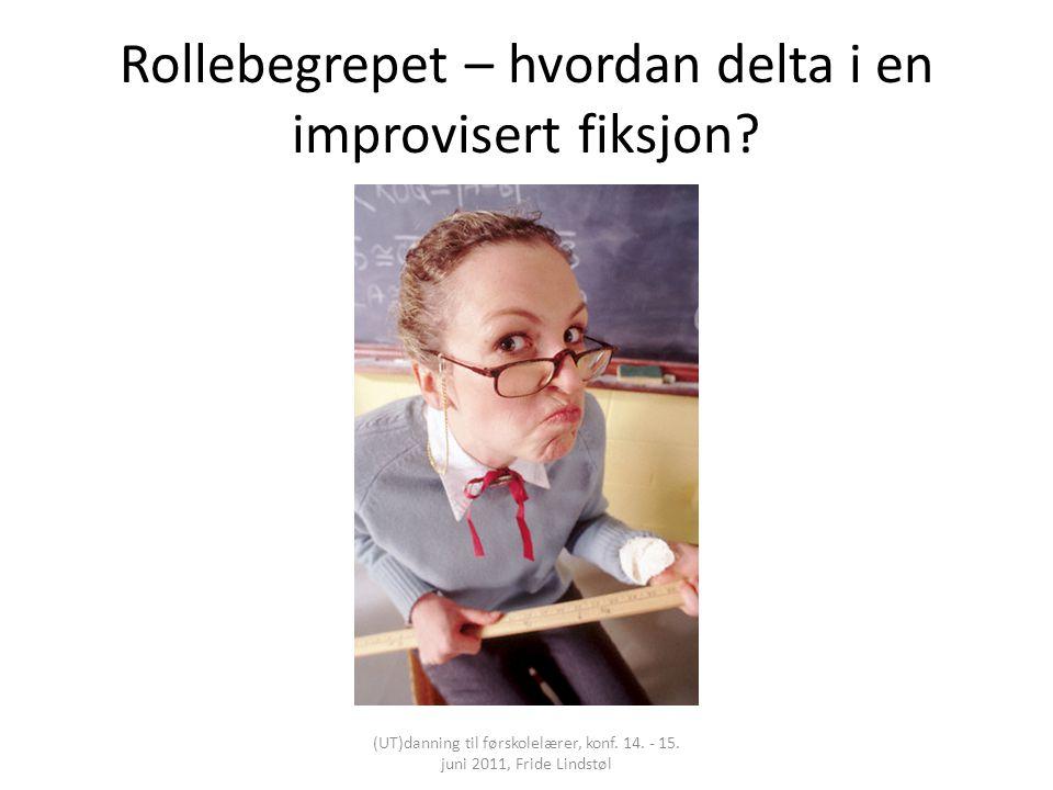 Rollebegrepet – hvordan delta i en improvisert fiksjon? (UT)danning til førskolelærer, konf. 14. - 15. juni 2011, Fride Lindstøl