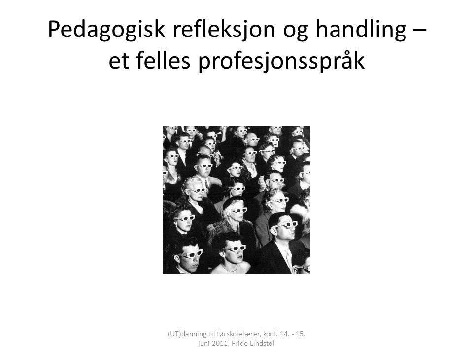 Pedagogisk refleksjon og handling – et felles profesjonsspråk (UT)danning til førskolelærer, konf. 14. - 15. juni 2011, Fride Lindstøl