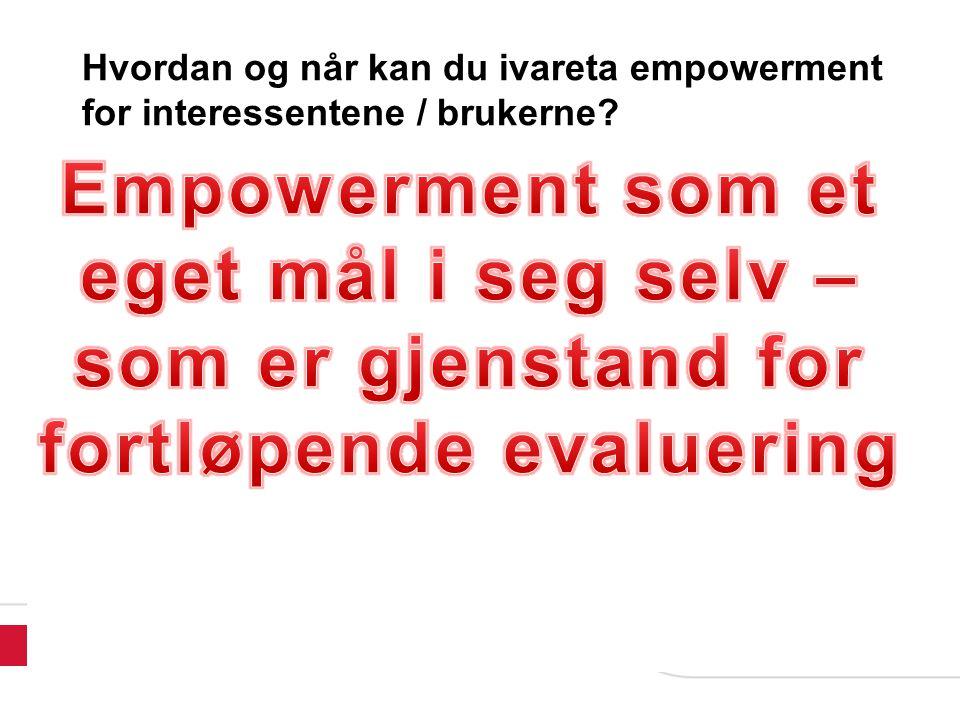 Eyvin Bjørnstad, Høgskolen i Vestfold, 2010 Hvordan og når kan du ivareta empowerment for interessentene / brukerne.