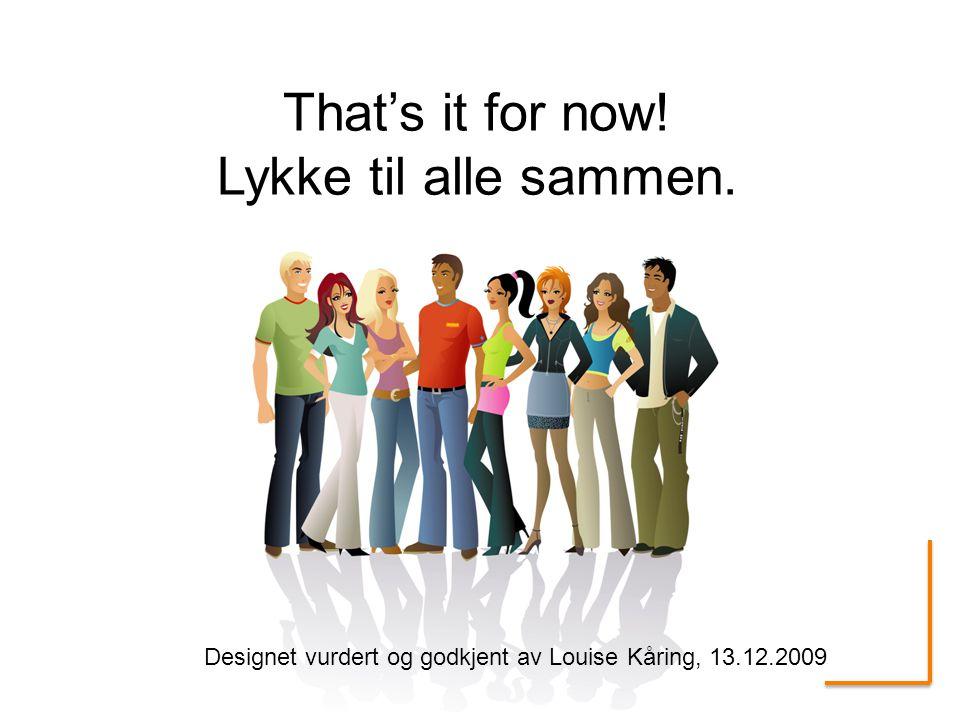 That's it for now! Lykke til alle sammen. Designet vurdert og godkjent av Louise Kåring, 13.12.2009