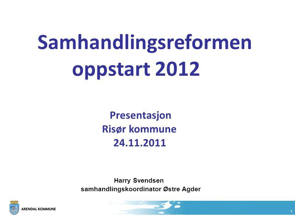 1 Samhandlingsreformen oppstart 2012 Presentasjon Risør kommune 24.11.2011 Harry Svendsen samhandlingskoordinator Østre Agder