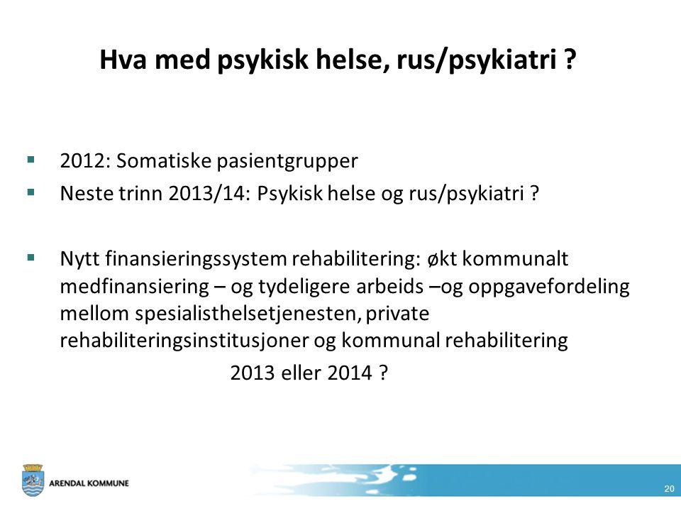 20 Hva med psykisk helse, rus/psykiatri ?  2012: Somatiske pasientgrupper  Neste trinn 2013/14: Psykisk helse og rus/psykiatri ?  Nytt finansiering