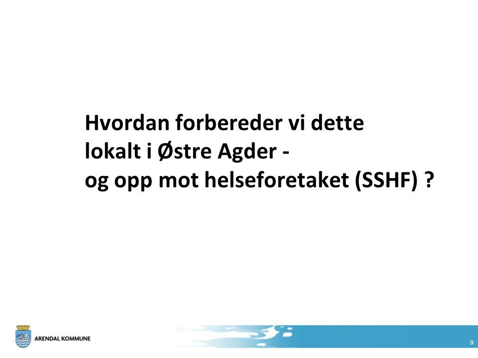 9 Hvordan forbereder vi dette lokalt i Østre Agder - og opp mot helseforetaket (SSHF) ?