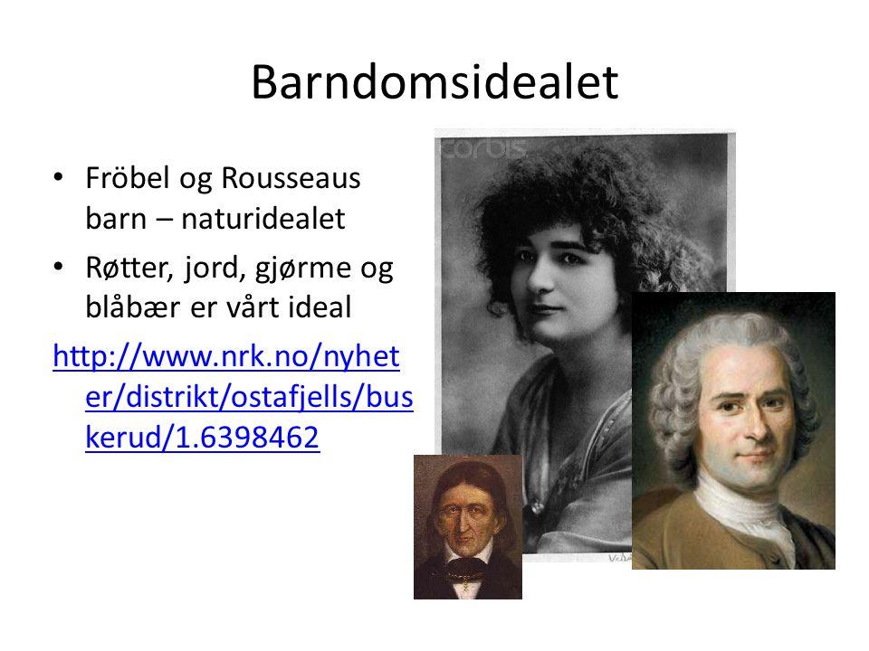 Barndomsidealet Fröbel og Rousseaus barn – naturidealet Røtter, jord, gjørme og blåbær er vårt ideal http://www.nrk.no/nyhet er/distrikt/ostafjells/bu