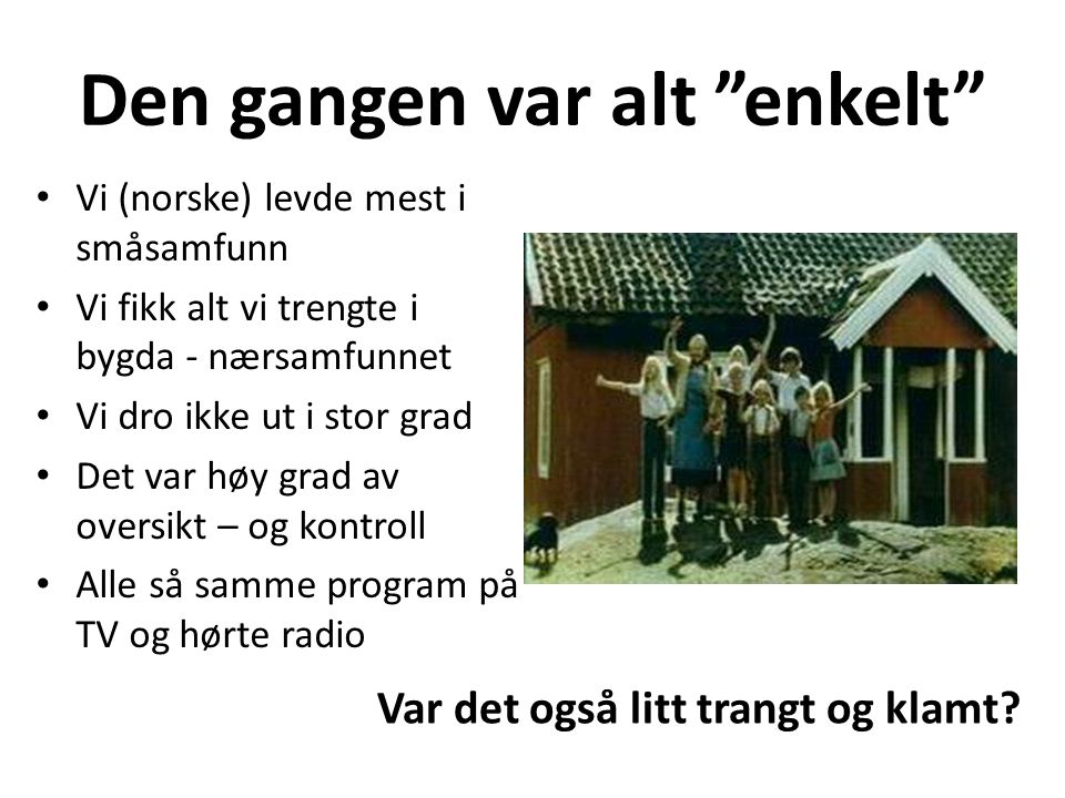 """Den gangen var alt """"enkelt"""" Vi (norske) levde mest i småsamfunn Vi fikk alt vi trengte i bygda - nærsamfunnet Vi dro ikke ut i stor grad Det var høy g"""