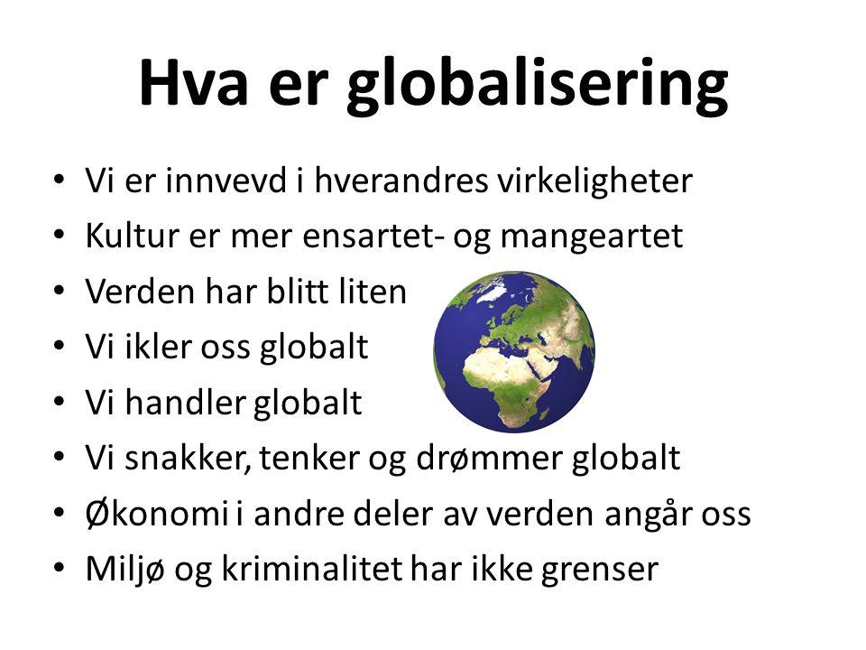 Hva er globalisering Vi er innvevd i hverandres virkeligheter Kultur er mer ensartet- og mangeartet Verden har blitt liten Vi ikler oss globalt Vi han