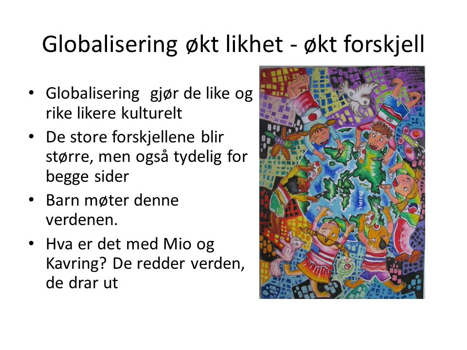 Globalisering økt likhet - økt forskjell Globalisering gjør de like og rike likere kulturelt De store forskjellene blir større, men også tydelig for b