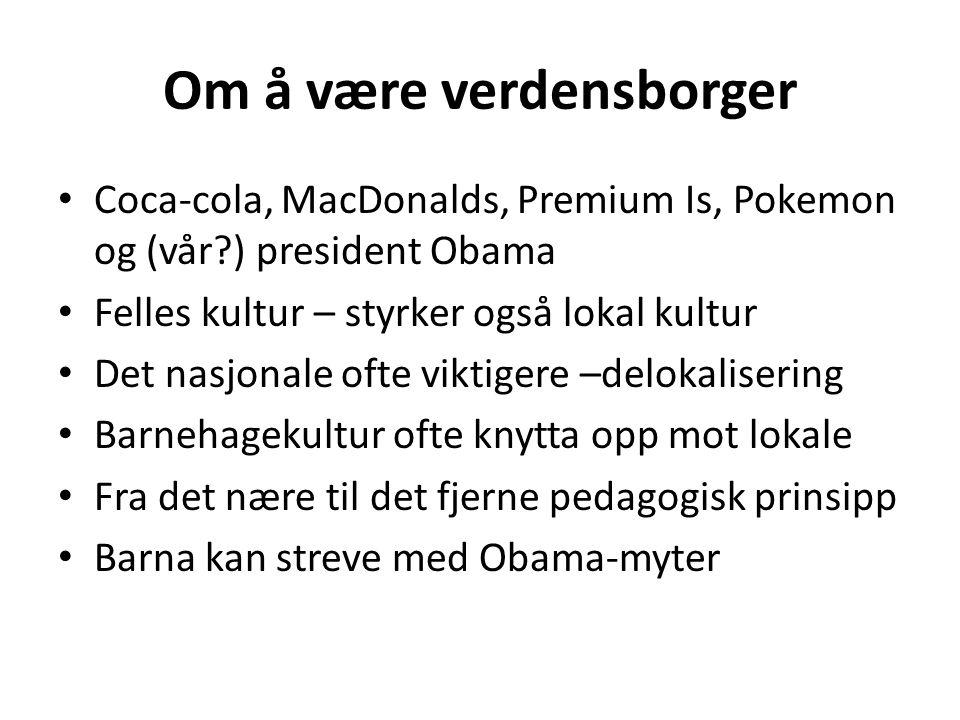 Om å være verdensborger Coca-cola, MacDonalds, Premium Is, Pokemon og (vår?) president Obama Felles kultur – styrker også lokal kultur Det nasjonale o