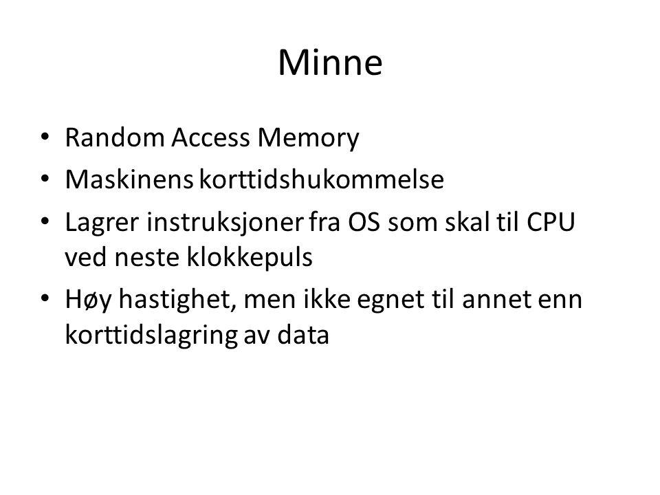 Minne Random Access Memory Maskinens korttidshukommelse Lagrer instruksjoner fra OS som skal til CPU ved neste klokkepuls Høy hastighet, men ikke egnet til annet enn korttidslagring av data