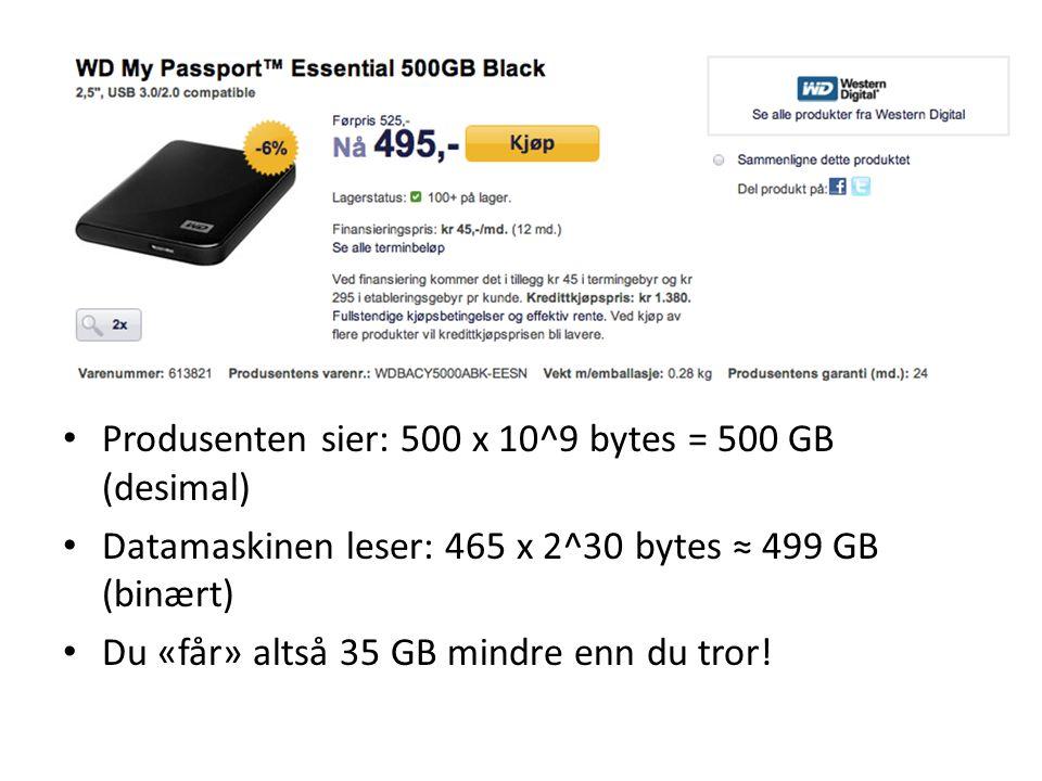 Produsenten sier: 500 x 10^9 bytes = 500 GB (desimal) Datamaskinen leser: 465 x 2^30 bytes ≈ 499 GB (binært) Du «får» altså 35 GB mindre enn du tror!