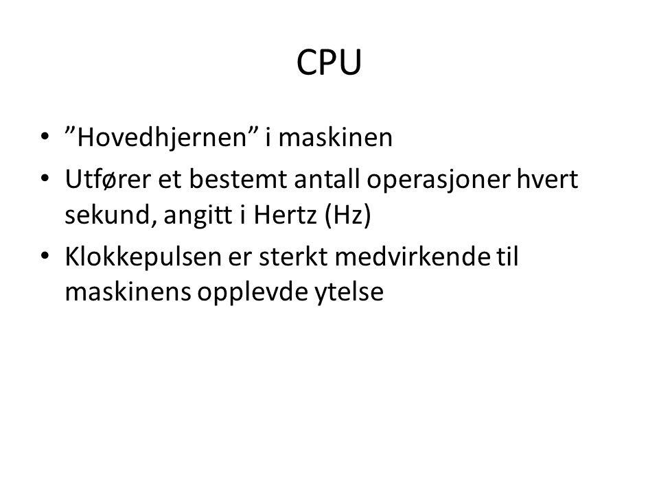 CPU Hovedhjernen i maskinen Utfører et bestemt antall operasjoner hvert sekund, angitt i Hertz (Hz) Klokkepulsen er sterkt medvirkende til maskinens opplevde ytelse