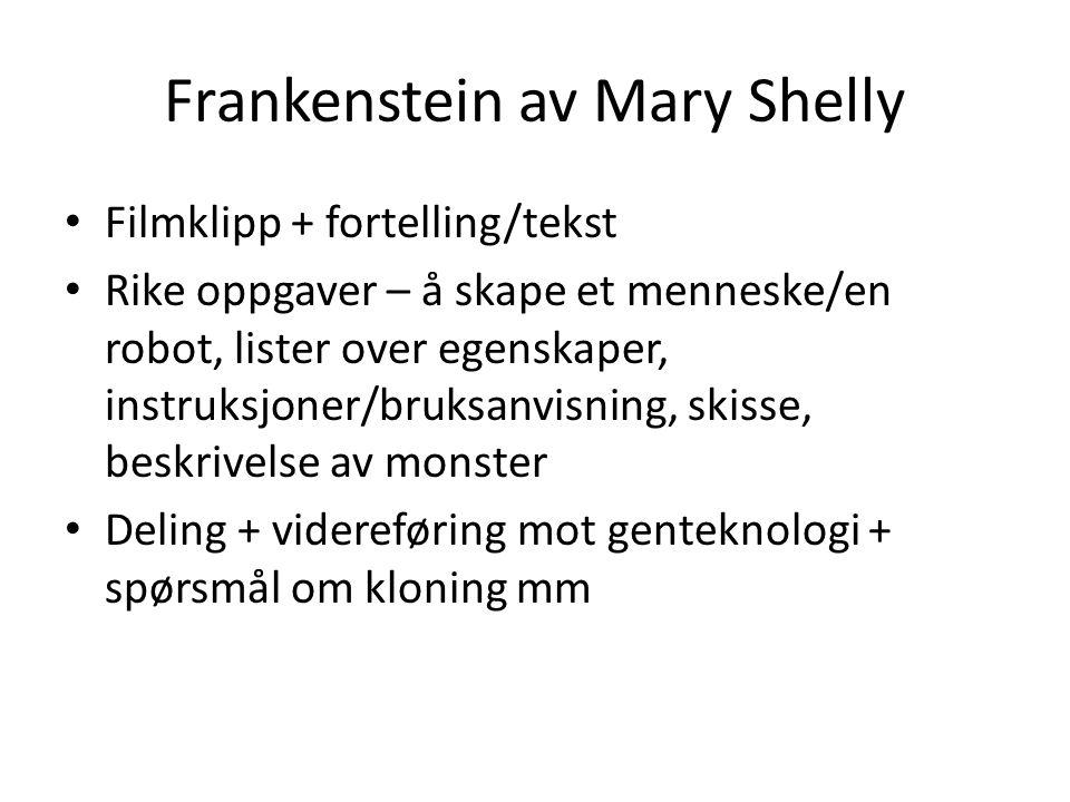 Frankenstein av Mary Shelly Filmklipp + fortelling/tekst Rike oppgaver – å skape et menneske/en robot, lister over egenskaper, instruksjoner/bruksanvisning, skisse, beskrivelse av monster Deling + videreføring mot genteknologi + spørsmål om kloning mm