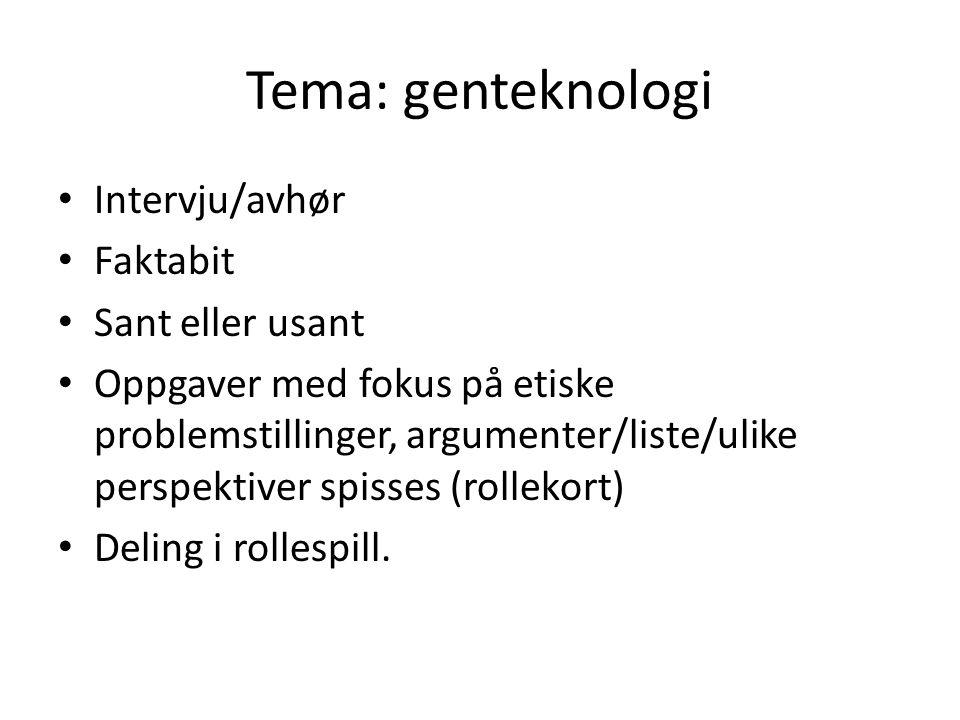 Tema: genteknologi Intervju/avhør Faktabit Sant eller usant Oppgaver med fokus på etiske problemstillinger, argumenter/liste/ulike perspektiver spisses (rollekort) Deling i rollespill.