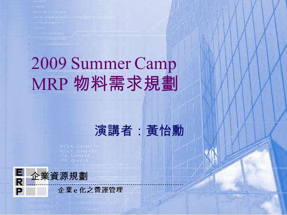 企業資源規劃 企業 e 化之營運管理 2009 Summer Camp MRP 物料需求規劃 演講者:黃怡勳