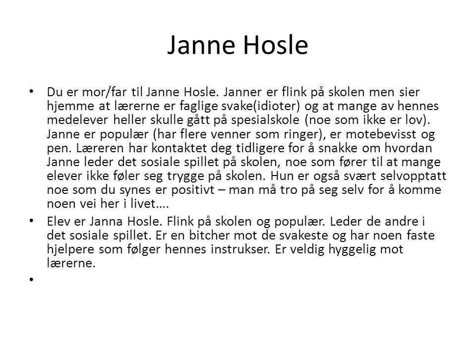 Janne Hosle Du er mor/far til Janne Hosle. Janner er flink på skolen men sier hjemme at lærerne er faglige svake(idioter) og at mange av hennes medele