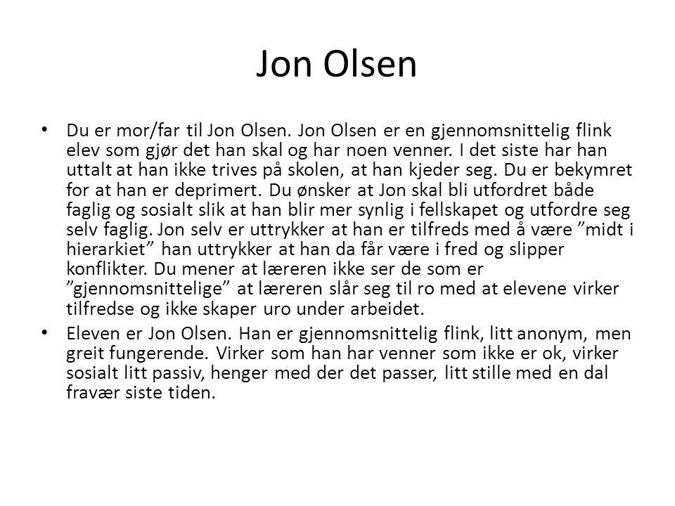 Jon Olsen Du er mor/far til Jon Olsen. Jon Olsen er en gjennomsnittelig flink elev som gjør det han skal og har noen venner. I det siste har han uttal