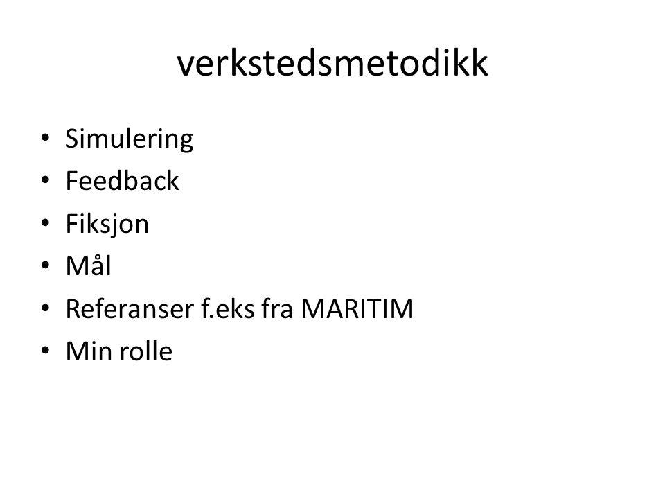verkstedsmetodikk Simulering Feedback Fiksjon Mål Referanser f.eks fra MARITIM Min rolle