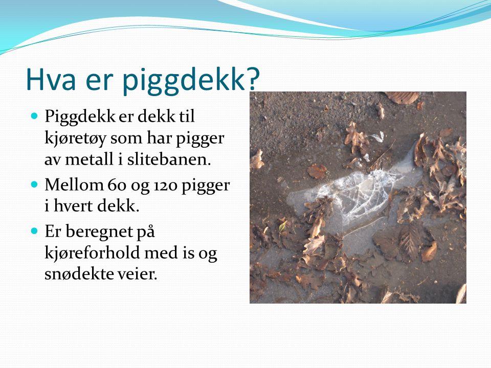 Hva er piggdekk? Piggdekk er dekk til kjøretøy som har pigger av metall i slitebanen. Mellom 60 og 120 pigger i hvert dekk. Er beregnet på kjøreforhol