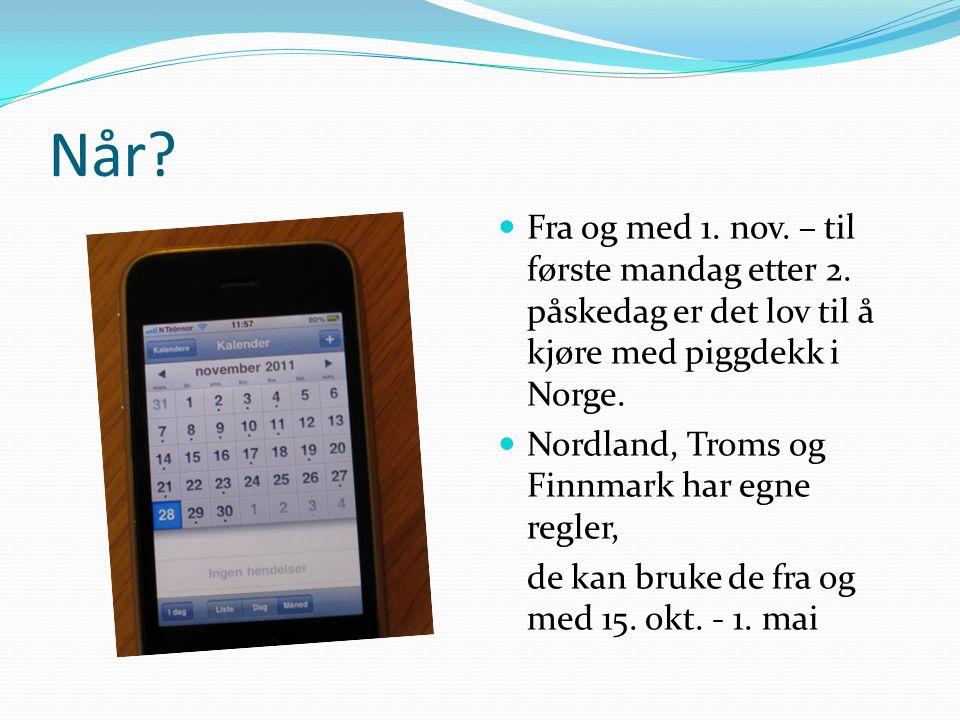Når? Fra og med 1. nov. – til første mandag etter 2. påskedag er det lov til å kjøre med piggdekk i Norge. Nordland, Troms og Finnmark har egne regler