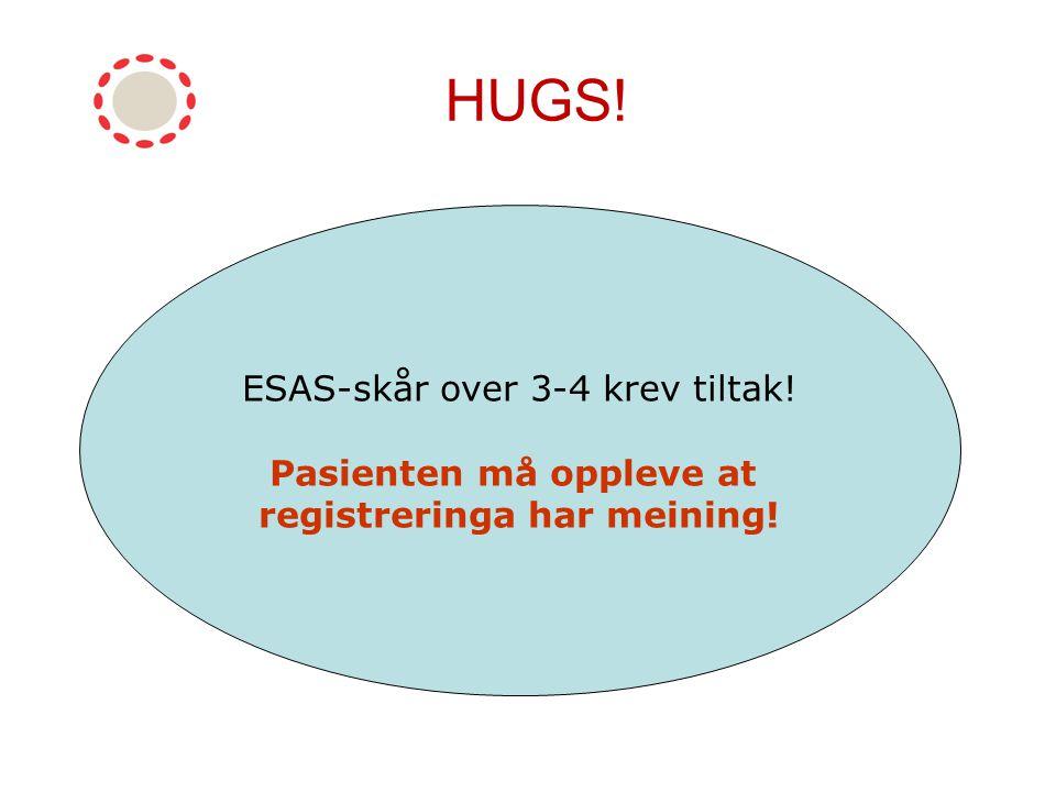 HUGS! HUSK ESAS-skår over 3-4 krev tiltak! Pasienten må oppleve at registreringa har meining!
