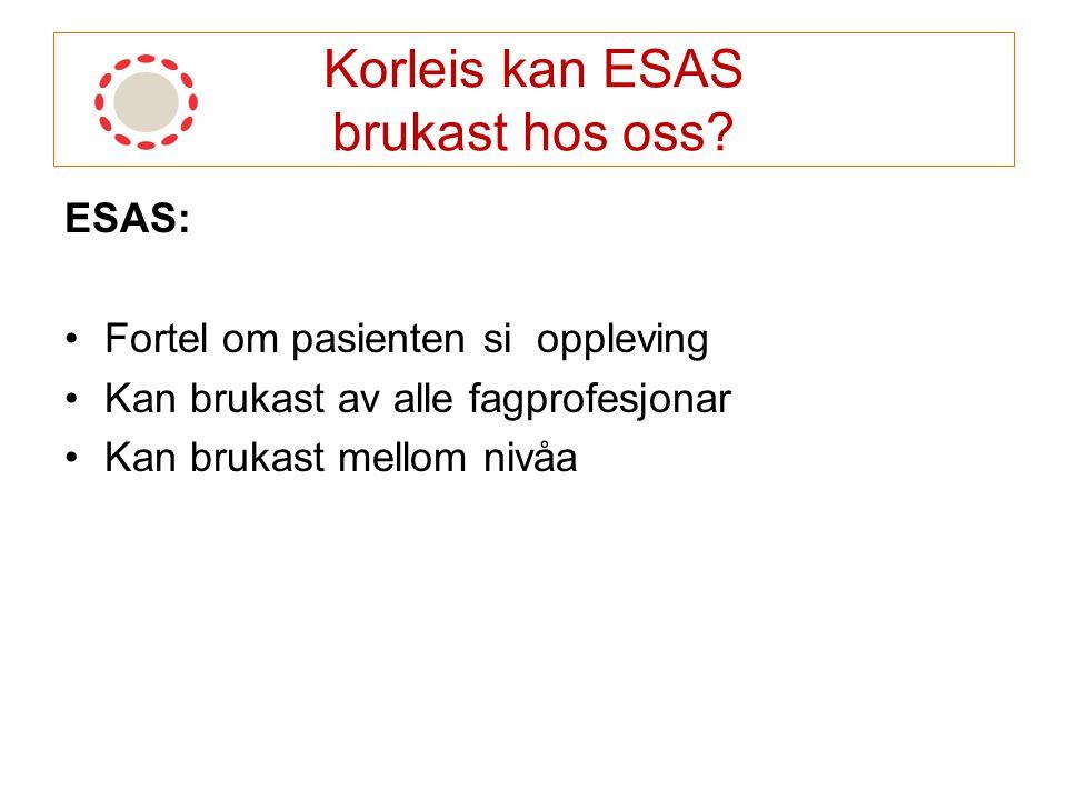 Korleis kan ESAS brukast hos oss? ESAS: Fortel om pasienten si oppleving Kan brukast av alle fagprofesjonar Kan brukast mellom nivåa