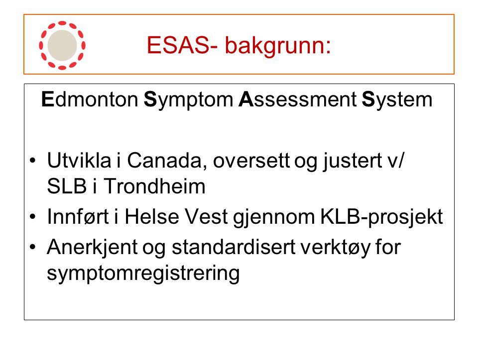 ESAS- bakgrunn: Edmonton Symptom Assessment System Utvikla i Canada, oversett og justert v/ SLB i Trondheim Innført i Helse Vest gjennom KLB-prosjekt