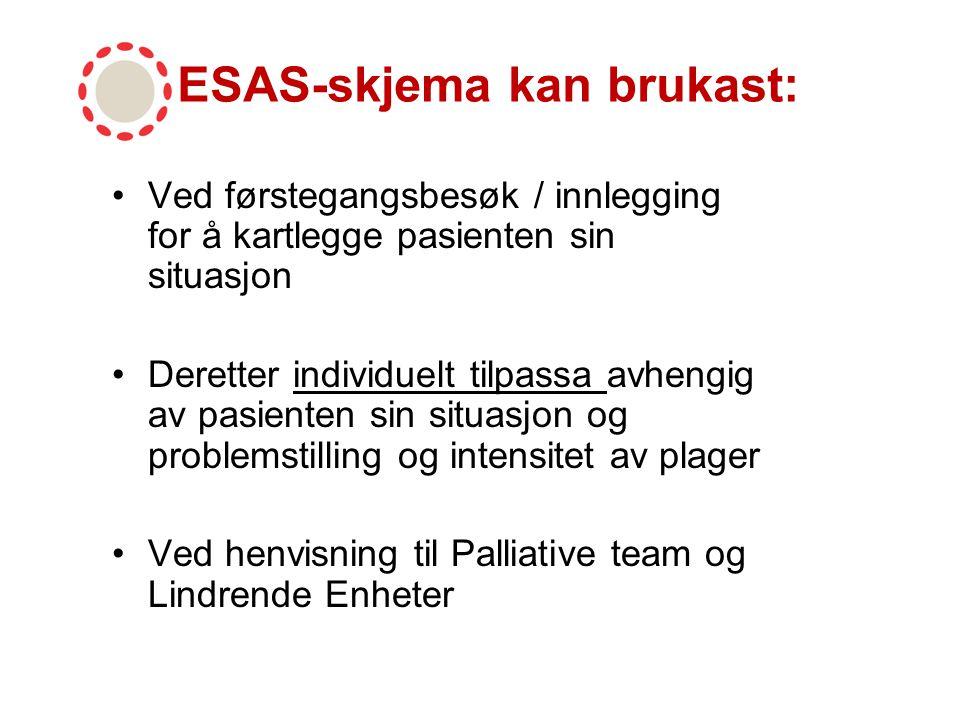ESAS Sekundær observasjonsskjema: Vert brukt når: Pasienten er for dårleg til å fylle ut skjema eller ikkje kan vera med på intervju –ved redusert bevissthet –redusert allmenntilstand –kognitiv svikt –generelt stress Vert anbefalt å fylle ut 2 gongar dagleg
