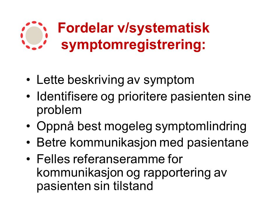 Fordelar v/systematisk symptomregistrering: Lette beskriving av symptom Identifisere og prioritere pasienten sine problem Oppnå best mogeleg symptomli