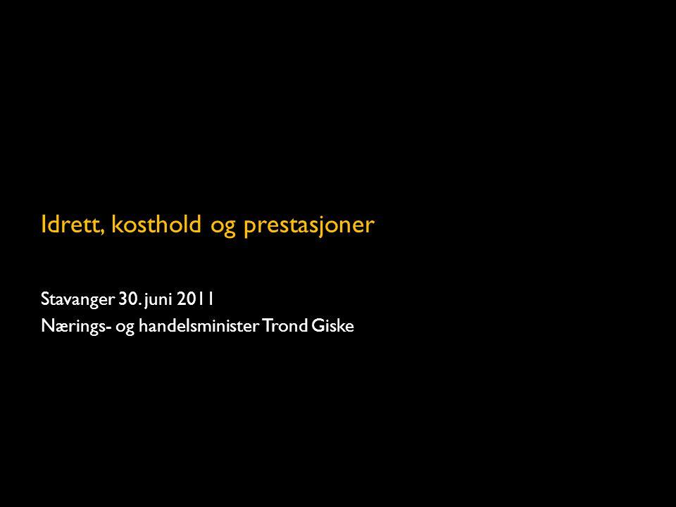 Idrett, kosthold og prestasjoner Stavanger 30. juni 2011 Nærings- og handelsminister Trond Giske