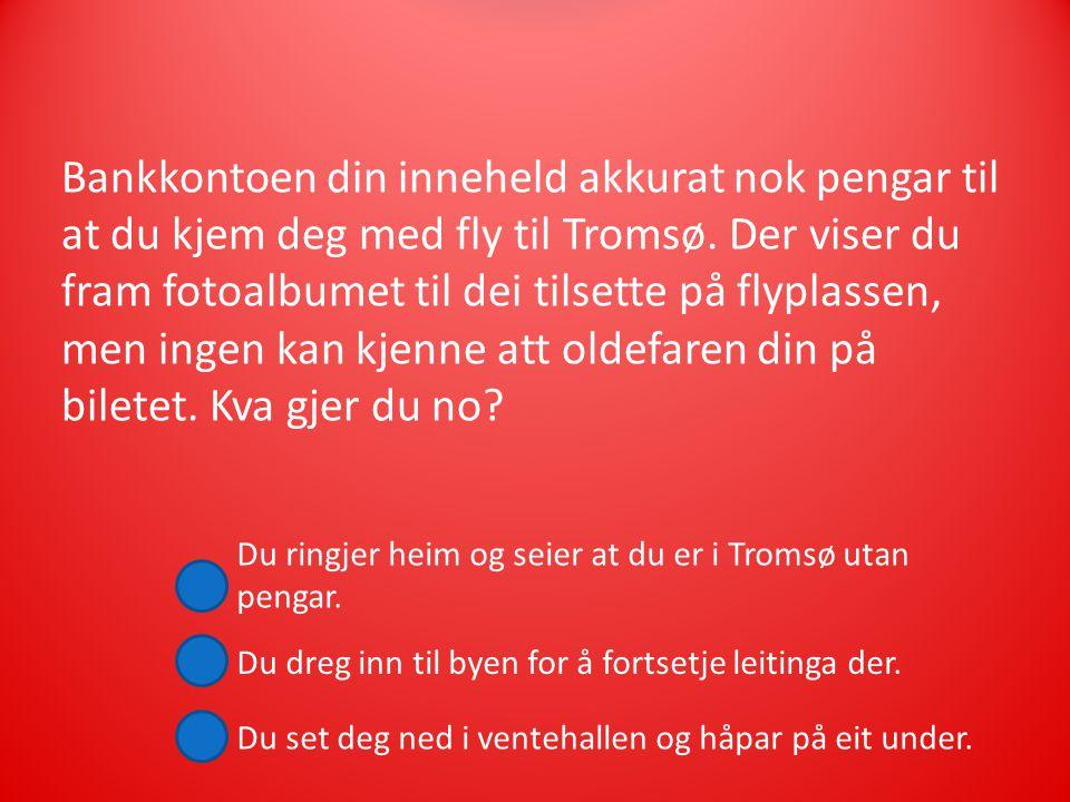 Bankkontoen din inneheld akkurat nok pengar til at du kjem deg med fly til Tromsø.