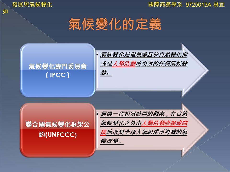 氣候變化是指無論基於自然變化抑 或是人類活動所引致的任何氣候變 動。 氣候變化專門委員會 ( IPCC ) 經過一段相當時間的觀察,在自然 氣候變化之外由人類活動直接或間 接地改變全球大氣組成所導致的氣 候改變。 聯合國氣候變化框架公 約 (UNFCCC ) 發展與氣候變化 國際商務學系 9725013A 林宜 如