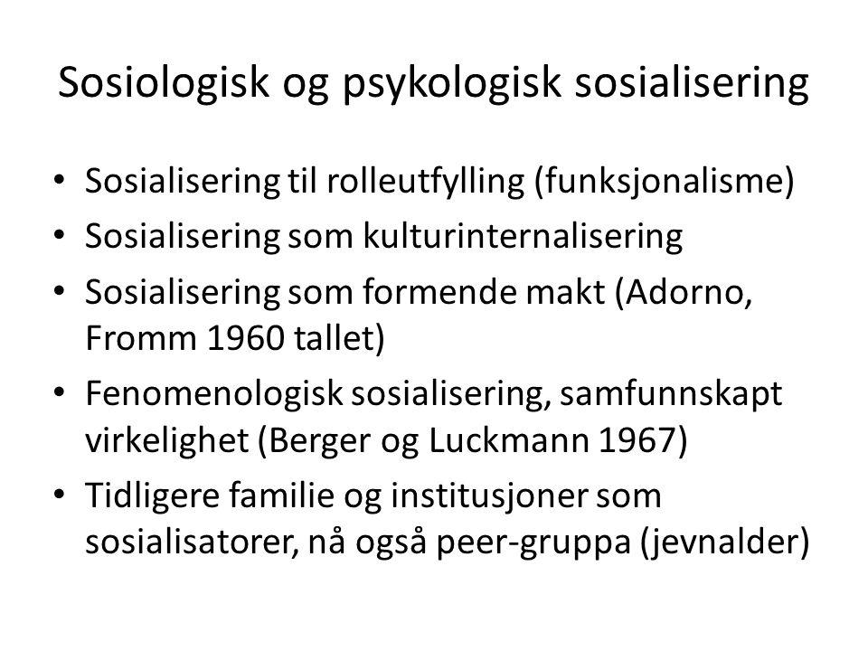 Sosiologisk og psykologisk sosialisering Sosialisering til rolleutfylling (funksjonalisme) Sosialisering som kulturinternalisering Sosialisering som formende makt (Adorno, Fromm 1960 tallet) Fenomenologisk sosialisering, samfunnskapt virkelighet (Berger og Luckmann 1967) Tidligere familie og institusjoner som sosialisatorer, nå også peer-gruppa (jevnalder)