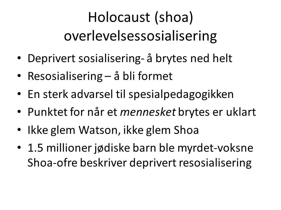 Holocaust (shoa) overlevelsessosialisering Deprivert sosialisering- å brytes ned helt Resosialisering – å bli formet En sterk advarsel til spesialpedagogikken Punktet for når et mennesket brytes er uklart Ikke glem Watson, ikke glem Shoa 1.5 millioner jødiske barn ble myrdet-voksne Shoa-ofre beskriver deprivert resosialisering