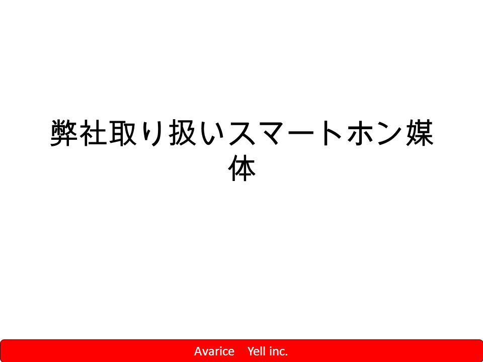 弊社取り扱いスマートホン媒 体 Avarice Yell inc.