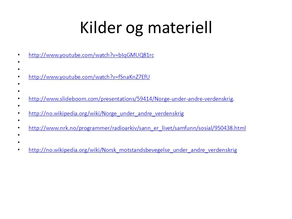 Kilder og materiell http://www.youtube.com/watch?v=bIqGMUQ81rc http://www.youtube.com/watch?v=fSnaKnZ7EfU http://www.slideboom.com/presentations/59414/Norge-under-andre-verdenskrig.