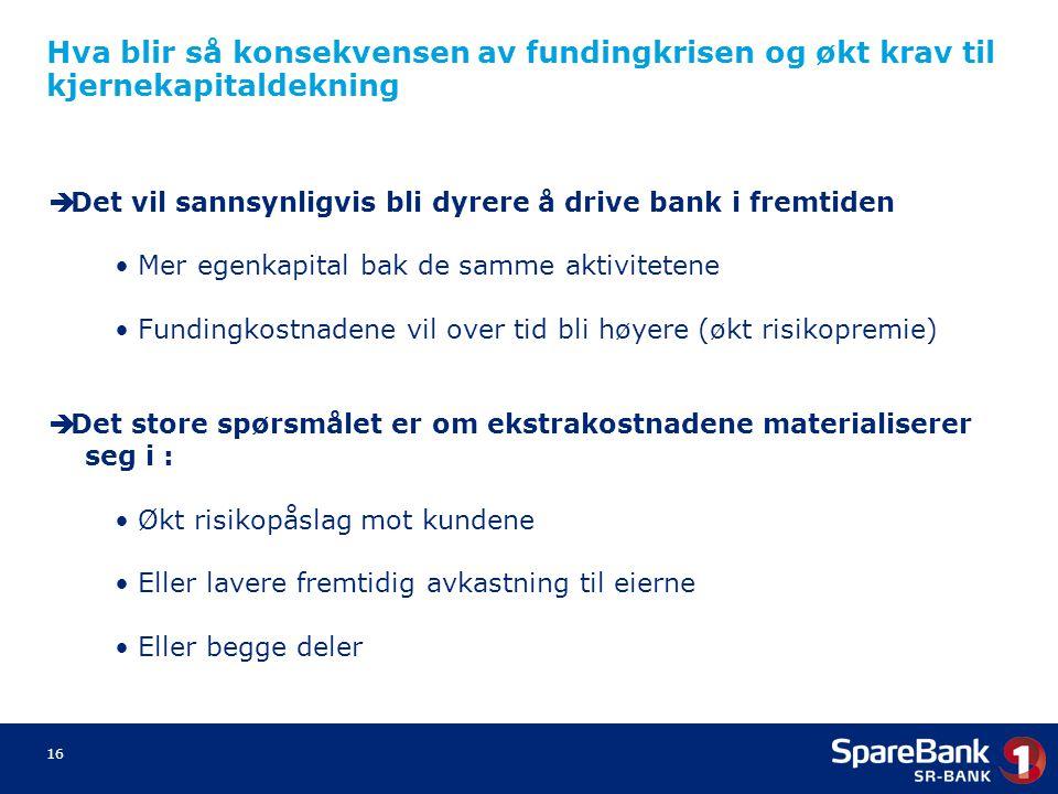 16 Hva blir så konsekvensen av fundingkrisen og økt krav til kjernekapitaldekning  Det vil sannsynligvis bli dyrere å drive bank i fremtiden Mer egen