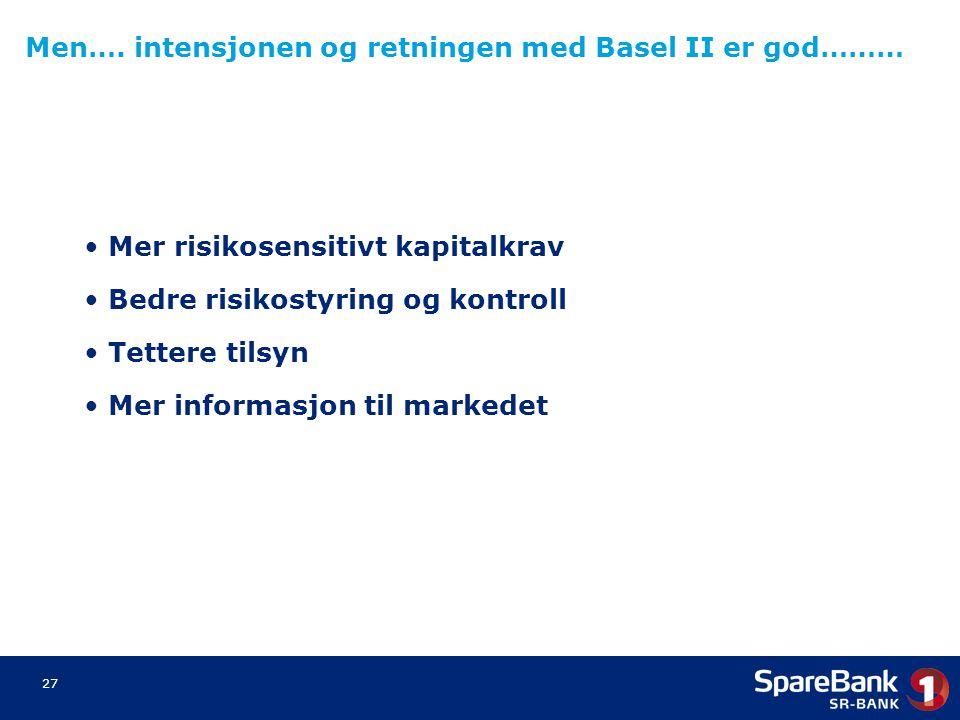 27 Mer risikosensitivt kapitalkrav Bedre risikostyring og kontroll Tettere tilsyn Mer informasjon til markedet Men…. intensjonen og retningen med Base