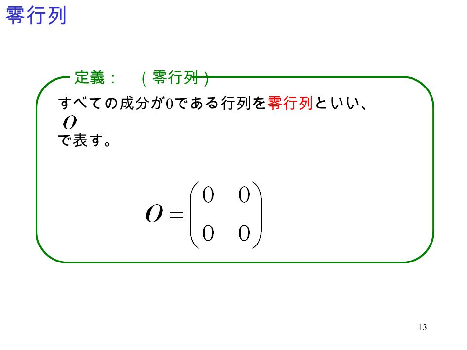 13 零行列 すべての成分が 0 である行列を零行列といい、 で表す。 定義: (零行列)