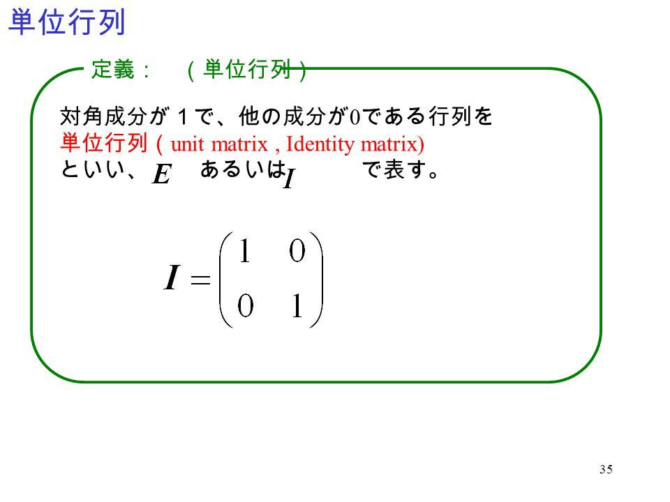 35 単位行列 対角成分が1で、他の成分が 0 である行列を 単位行列( unit matrix, Identity matrix) といい、 あるいは で表す。 定義: (単位行列)