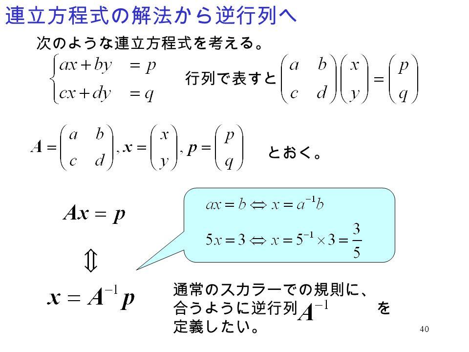 40 連立方程式の解法から逆行列へ 次のような連立方程式を考える。 行列で表すと とおく。 通常のスカラーでの規則に、 合うように逆行列 を 定義したい。